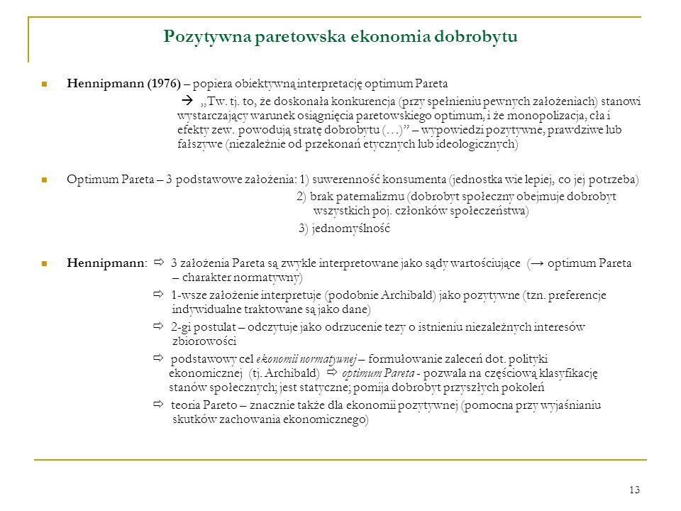 13 Pozytywna paretowska ekonomia dobrobytu Hennipmann (1976) – popiera obiektywną interpretację optimum Pareta Tw. tj. to, że doskonała konkurencja (p