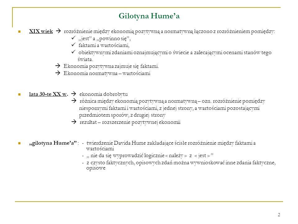 2 Gilotyna Humea XIX wiek rozróżnienie między ekonomią pozytywną a normatywną łączono z rozróżnieniem pomiędzy: jest a powinno się, faktami a wartości