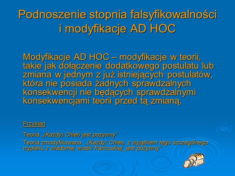 Podnoszenie stopnia falsyfikowalności i modyfikacje AD HOC Modyfikacje AD HOC – modyfikacje w teorii, takie jak dołączenie dodatkowego postulatu lub z