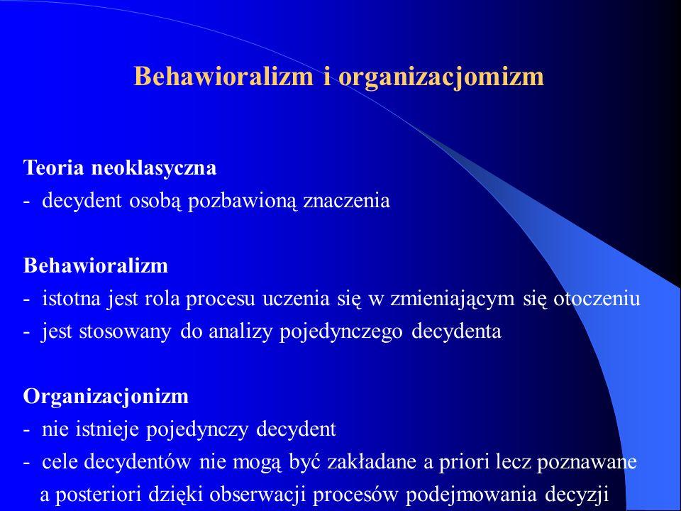 Teoria neoklasyczna - decydent osobą pozbawioną znaczenia Behawioralizm - istotna jest rola procesu uczenia się w zmieniającym się otoczeniu - jest stosowany do analizy pojedynczego decydenta Organizacjonizm - nie istnieje pojedynczy decydent - cele decydentów nie mogą być zakładane a priori lecz poznawane a posteriori dzięki obserwacji procesów podejmowania decyzji Behawioralizm i organizacjomizm