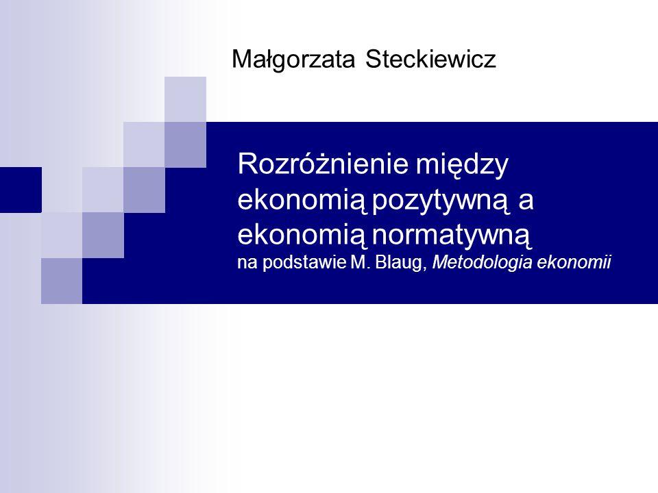 Rozróżnienie między ekonomią pozytywną a ekonomią normatywną na podstawie M. Blaug, Metodologia ekonomii Małgorzata Steckiewicz