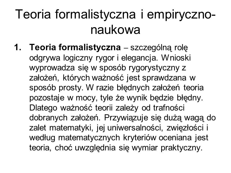 Teoria formalistyczna i empiryczno- naukowa 1.Teoria formalistyczna – szczególną rolę odgrywa logiczny rygor i elegancja. Wnioski wyprowadza się w spo