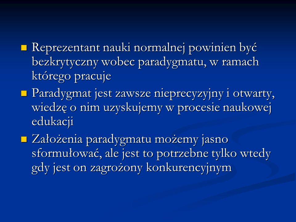 Reprezentant nauki normalnej powinien być bezkrytyczny wobec paradygmatu, w ramach którego pracuje Reprezentant nauki normalnej powinien być bezkrytyc