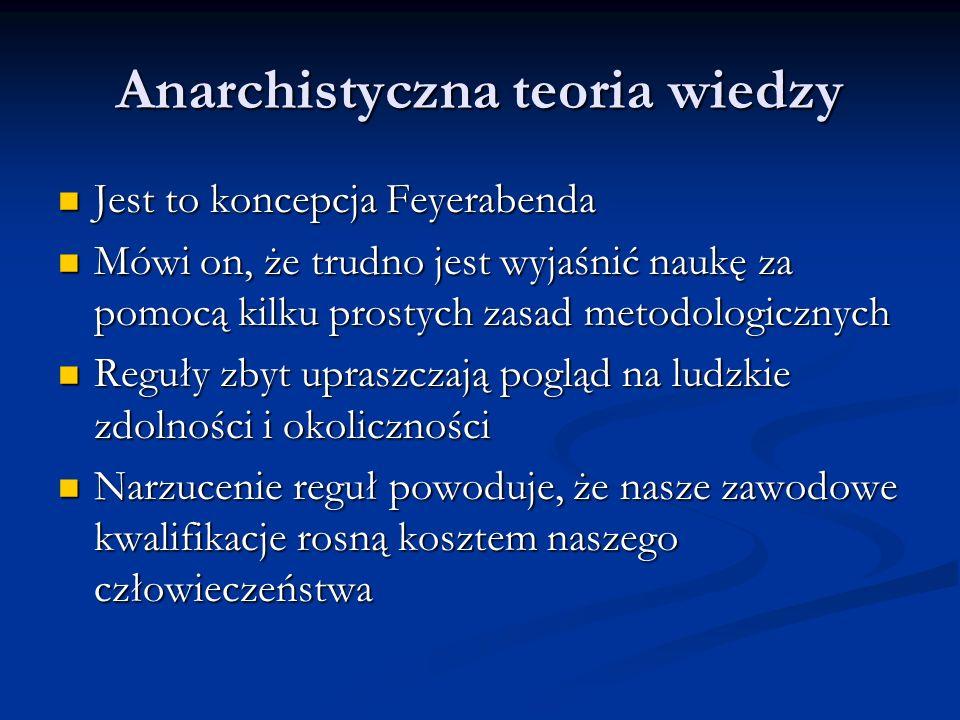 Anarchistyczna teoria wiedzy Jest to koncepcja Feyerabenda Jest to koncepcja Feyerabenda Mówi on, że trudno jest wyjaśnić naukę za pomocą kilku prosty