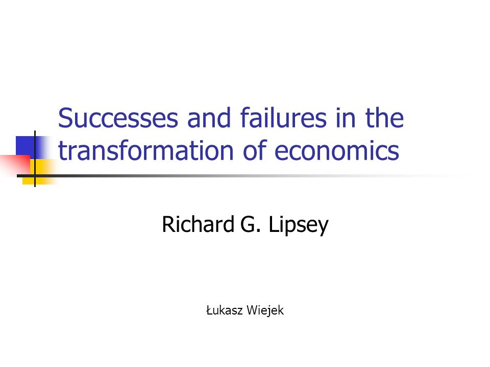 Successes and failures in the transformation of economics Richard G. Lipsey Łukasz Wiejek