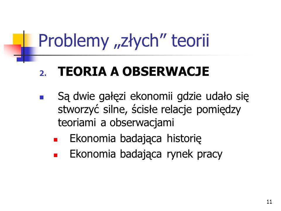 11 Problemy złych teorii 2. TEORIA A OBSERWACJE Są dwie gałęzi ekonomii gdzie udało się stworzyć silne, ścisłe relacje pomiędzy teoriami a obserwacjam