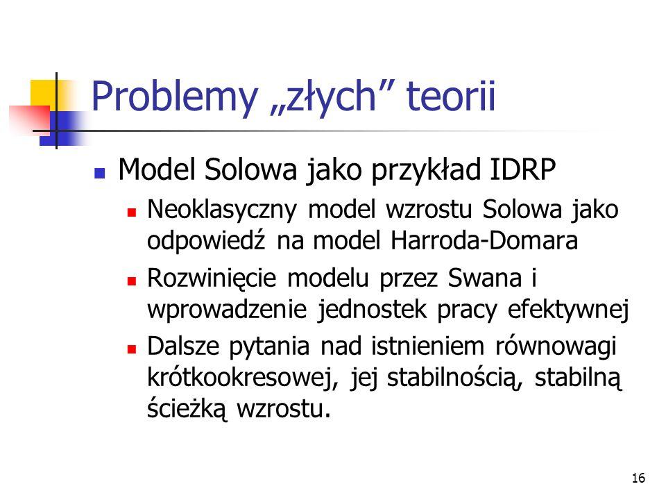 16 Problemy złych teorii Model Solowa jako przykład IDRP Neoklasyczny model wzrostu Solowa jako odpowiedź na model Harroda-Domara Rozwinięcie modelu p