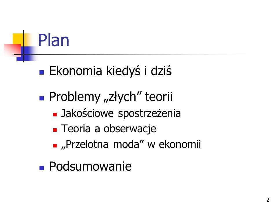 2 Plan Ekonomia kiedyś i dziś Problemy złych teorii Jakościowe spostrzeżenia Teoria a obserwacje Przelotna moda w ekonomii Podsumowanie