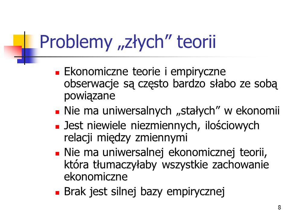 8 Problemy złych teorii Ekonomiczne teorie i empiryczne obserwacje są często bardzo słabo ze sobą powiązane Nie ma uniwersalnych stałych w ekonomii Je