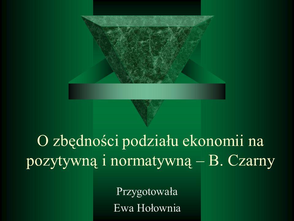 O zbędności podziału ekonomii na pozytywną i normatywną – B. Czarny Przygotowała Ewa Hołownia