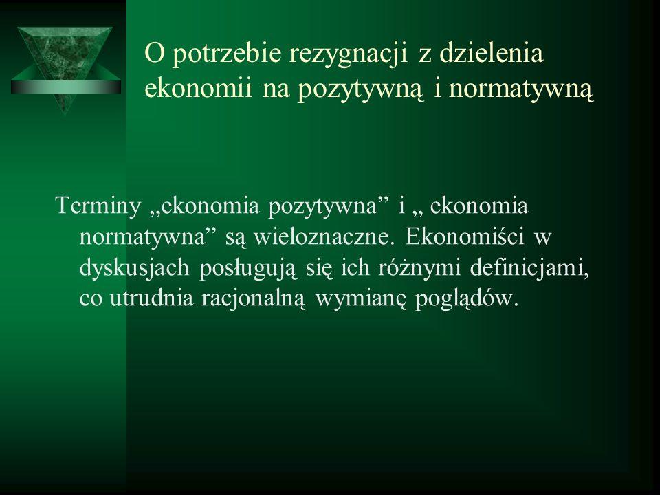 O potrzebie rezygnacji z dzielenia ekonomii na pozytywną i normatywną Terminy ekonomia pozytywna i ekonomia normatywna są wieloznaczne. Ekonomiści w d