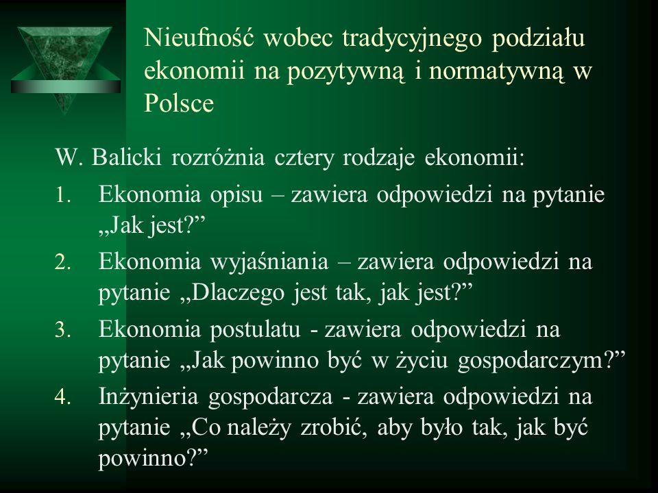 Nieufność wobec tradycyjnego podziału ekonomii na pozytywną i normatywną w Polsce W. Balicki rozróżnia cztery rodzaje ekonomii: 1. Ekonomia opisu – za