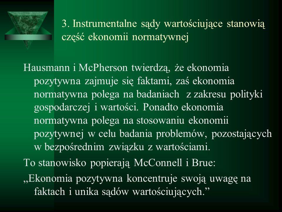 3. Instrumentalne sądy wartościujące stanowią część ekonomii normatywnej Hausmann i McPherson twierdzą, że ekonomia pozytywna zajmuje się faktami, zaś