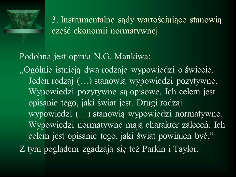3. Instrumentalne sądy wartościujące stanowią część ekonomii normatywnej Podobna jest opinia N.G. Mankiwa: Ogólnie istnieją dwa rodzaje wypowiedzi o ś