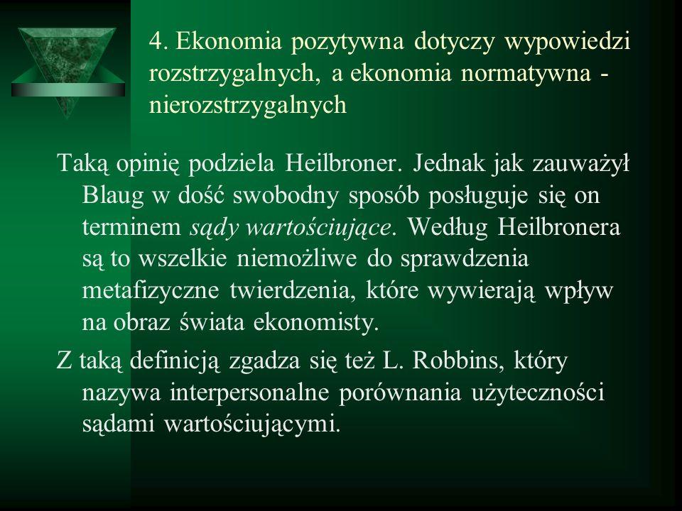 4. Ekonomia pozytywna dotyczy wypowiedzi rozstrzygalnych, a ekonomia normatywna - nierozstrzygalnych Taką opinię podziela Heilbroner. Jednak jak zauwa