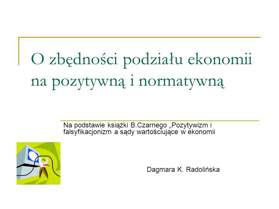 O zbędności podziału ekonomii na pozytywną i normatywną Na podstawie książki B.Czarnego Pozytywizm i falsyfikacjonizm a sądy wartościujące w ekonomii