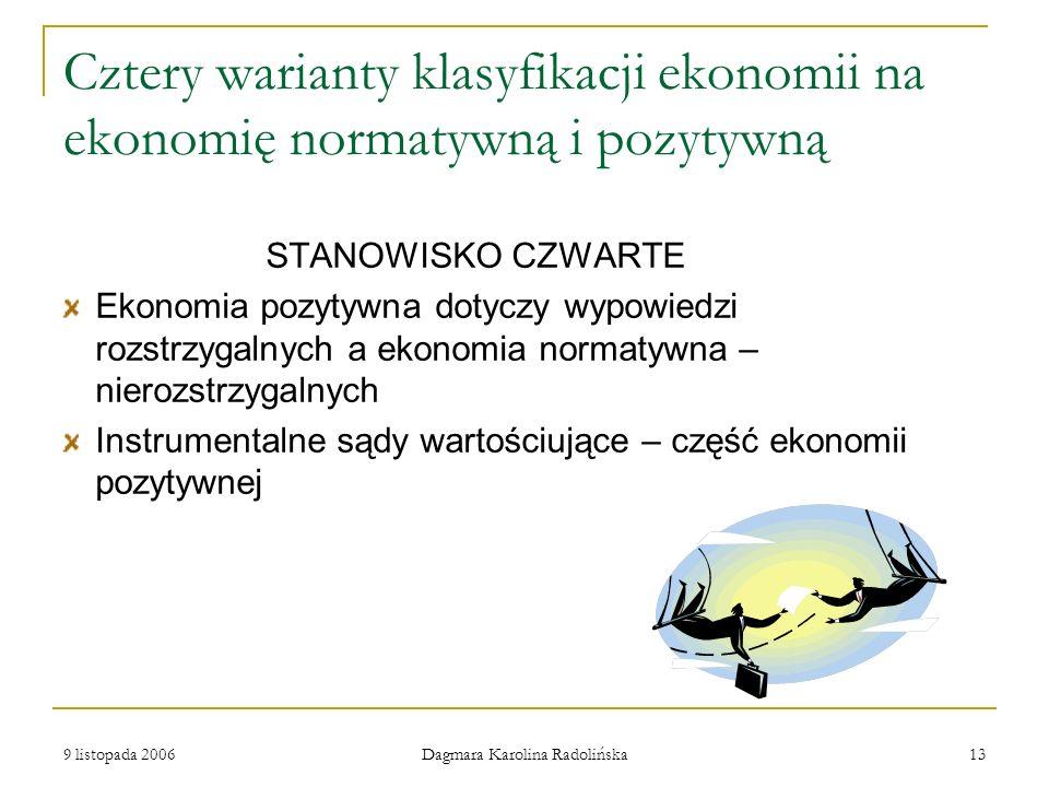 9 listopada 2006 Dagmara Karolina Radolińska 13 Cztery warianty klasyfikacji ekonomii na ekonomię normatywną i pozytywną STANOWISKO CZWARTE Ekonomia p