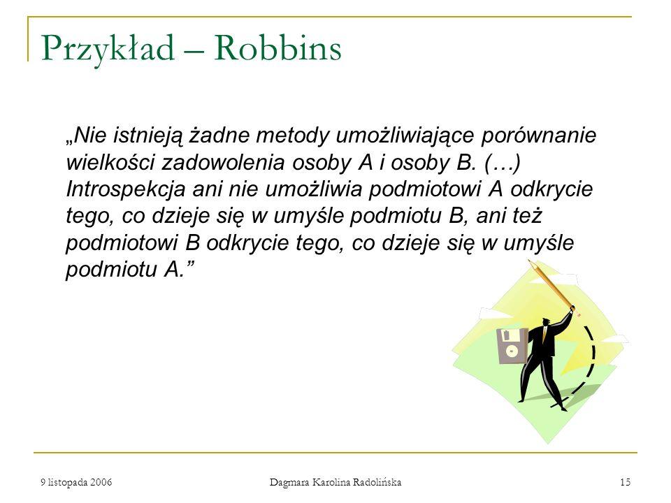 9 listopada 2006 Dagmara Karolina Radolińska 15 Przykład – Robbins Nie istnieją żadne metody umożliwiające porównanie wielkości zadowolenia osoby A i