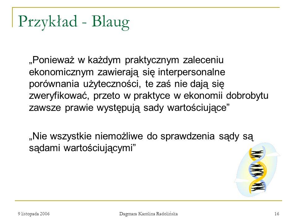 9 listopada 2006 Dagmara Karolina Radolińska 16 Przykład - Blaug Ponieważ w każdym praktycznym zaleceniu ekonomicznym zawierają się interpersonalne po
