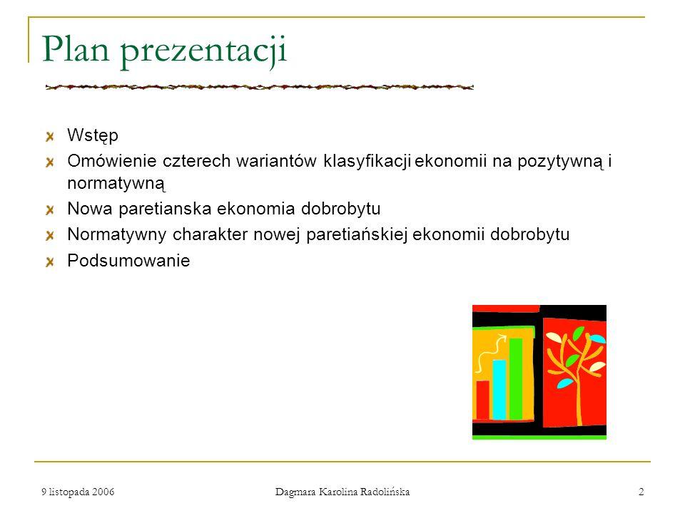 9 listopada 2006 Dagmara Karolina Radolińska 2 Plan prezentacji Wstęp Omówienie czterech wariantów klasyfikacji ekonomii na pozytywną i normatywną Now