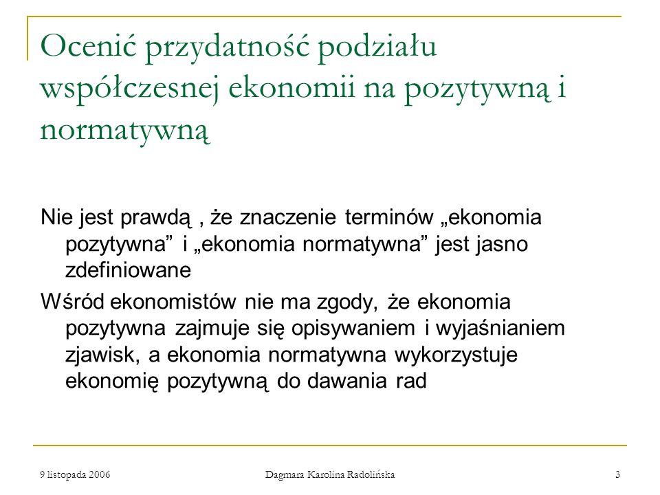 9 listopada 2006 Dagmara Karolina Radolińska 4 Ocenić przydatność podziału współczesnej ekonomii na pozytywną i normatywną NIE JEST OCZYWISTE, czy rozstrzygalne empiryczne twierdzenia o związkach różnych celów należy zaliczyć do ekonomii normatywnej ( dotyczą sądów wartościujących ) czy do ekonomii pozytywnej ( są sprawdzalne empirycznie ).