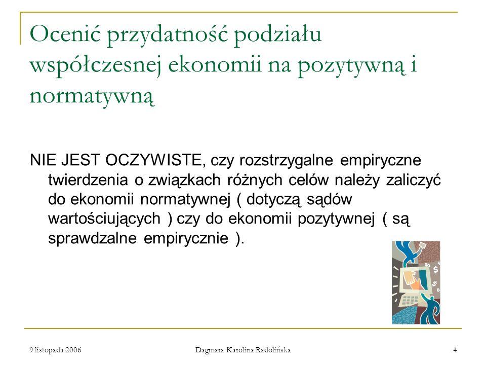 9 listopada 2006 Dagmara Karolina Radolińska 5 Cztery warianty klasyfikacji ekonomii na ekonomię normatywną i pozytywną STANOWISKO PIERWSZE Ekonomia pozytywna zajmuje się rozstrzyganymi faktami, a normatywna dotyczy nierozstrzygalnych sądów wartościujących