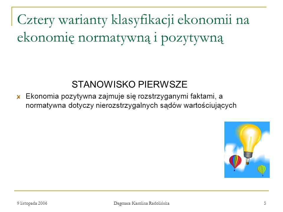 9 listopada 2006 Dagmara Karolina Radolińska 5 Cztery warianty klasyfikacji ekonomii na ekonomię normatywną i pozytywną STANOWISKO PIERWSZE Ekonomia p