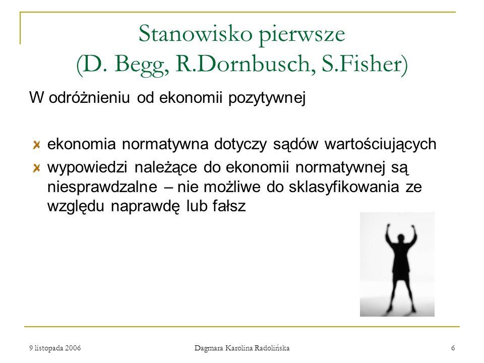 9 listopada 2006 Dagmara Karolina Radolińska 6 Stanowisko pierwsze (D. Begg, R.Dornbusch, S.Fisher) W odróżnieniu od ekonomii pozytywnej ekonomia norm