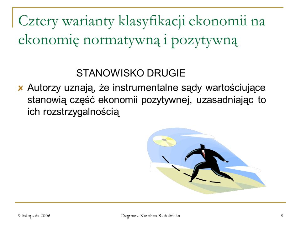 9 listopada 2006 Dagmara Karolina Radolińska 8 Cztery warianty klasyfikacji ekonomii na ekonomię normatywną i pozytywną STANOWISKO DRUGIE Autorzy uzna