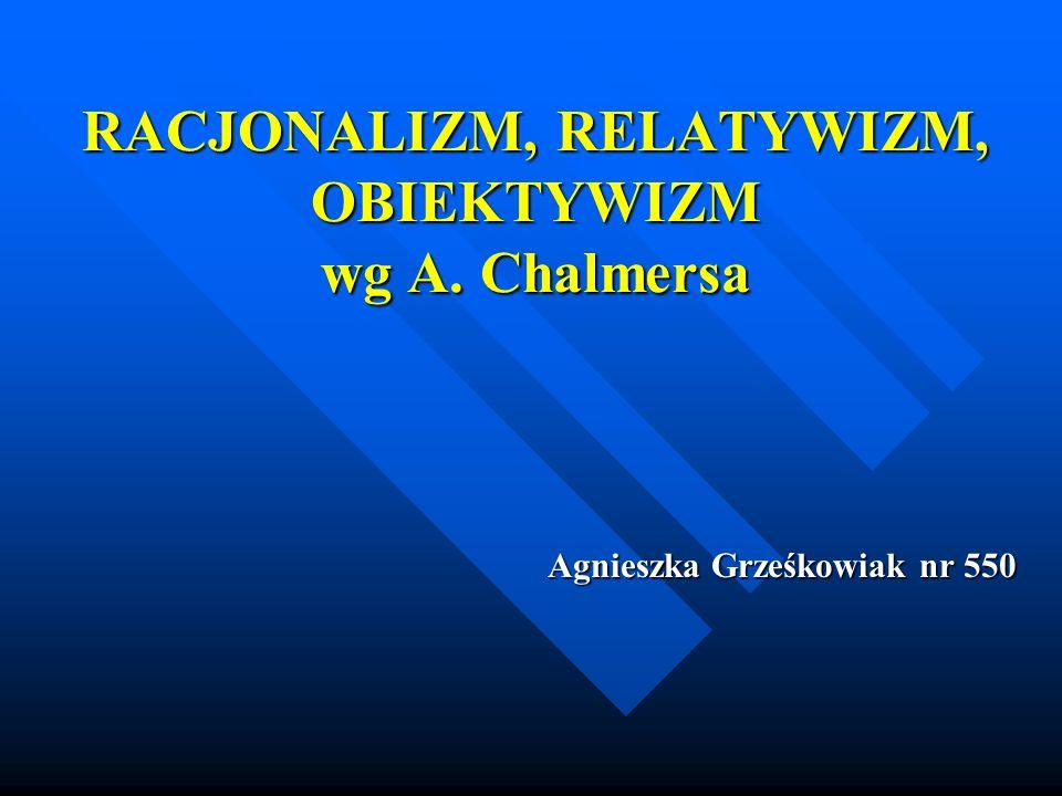 RACJONALIZM, RELATYWIZM, OBIEKTYWIZM wg A. Chalmersa Agnieszka Grześkowiak nr 550