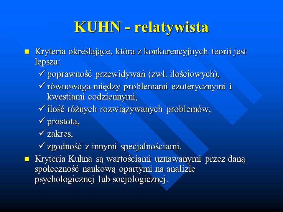 KUHN - relatywista Kryteria określające, która z konkurencyjnych teorii jest lepsza: Kryteria określające, która z konkurencyjnych teorii jest lepsza: