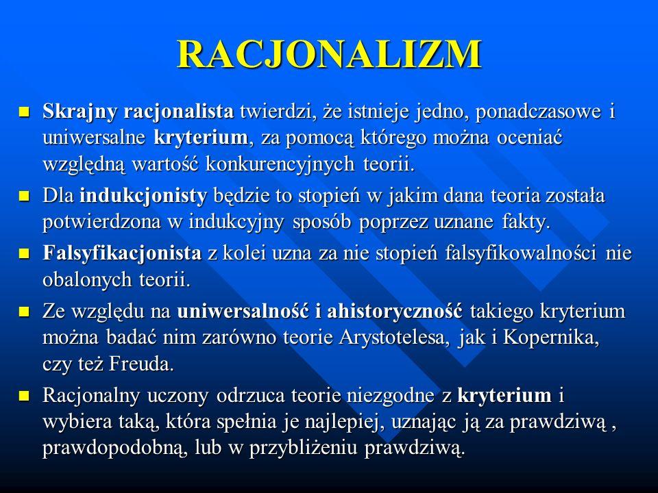 RACJONALIZM Skrajny racjonalista twierdzi, że istnieje jedno, ponadczasowe i uniwersalne kryterium, za pomocą którego można oceniać względną wartość k