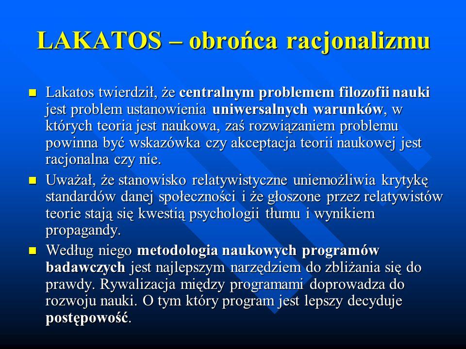 LAKATOS – obrońca racjonalizmu Lakatos twierdził, że centralnym problemem filozofii nauki jest problem ustanowienia uniwersalnych warunków, w których