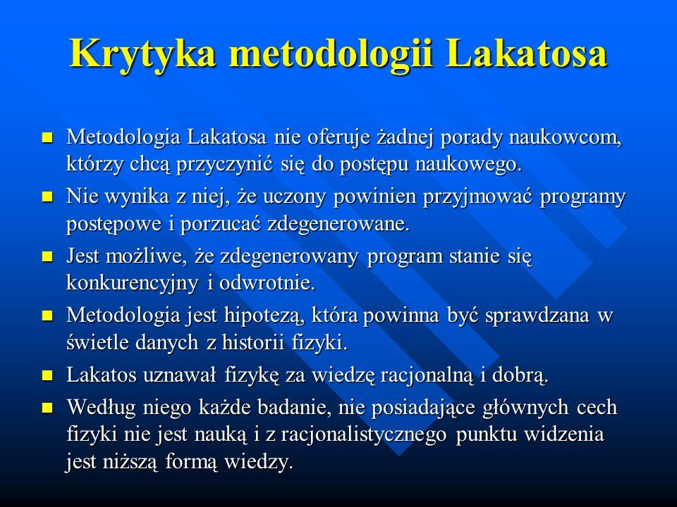 Krytyka metodologii Lakatosa Metodologia Lakatosa nie oferuje żadnej porady naukowcom, którzy chcą przyczynić się do postępu naukowego. Metodologia La