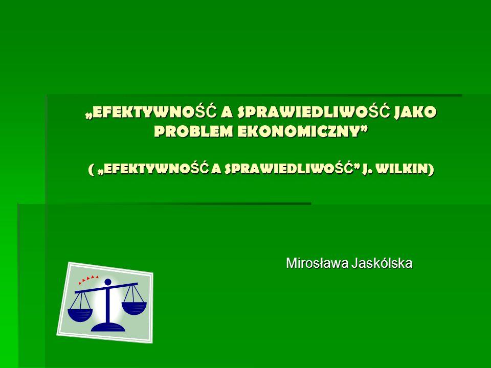 EFEKTYWNO ŚĆ A SPRAWIEDLIWO ŚĆ JAKO PROBLEM EKONOMICZNY ( EFEKTYWNO ŚĆ A SPRAWIEDLIWO ŚĆ J. WILKIN) Mirosława Jaskólska