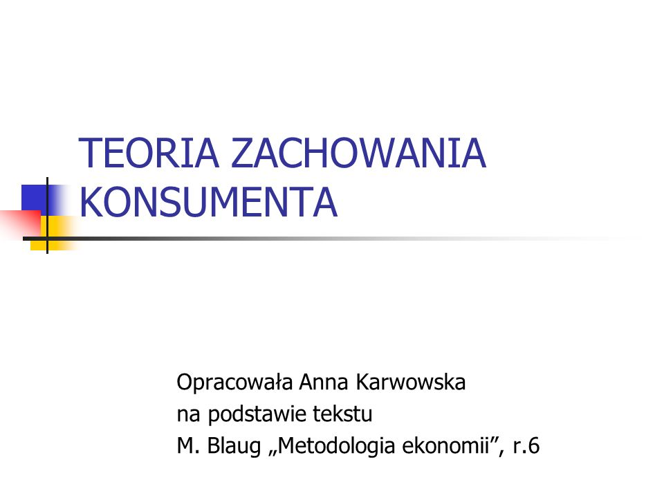 TEORIA ZACHOWANIA KONSUMENTA Opracowała Anna Karwowska na podstawie tekstu M. Blaug Metodologia ekonomii, r.6