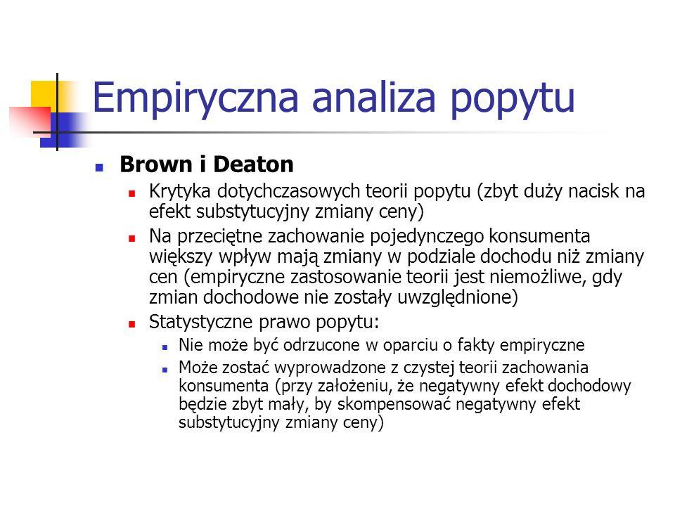 Empiryczna analiza popytu Brown i Deaton Krytyka dotychczasowych teorii popytu (zbyt duży nacisk na efekt substytucyjny zmiany ceny) Na przeciętne zac