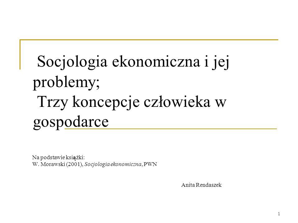1 Socjologia ekonomiczna i jej problemy; Trzy koncepcje człowieka w gospodarce Na podstawie książki: W. Morawski (2001), Socjologia ekonomiczna, PWN A