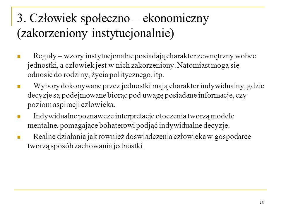 10 3. Człowiek społeczno – ekonomiczny (zakorzeniony instytucjonalnie) Reguły – wzory instytucjonalne posiadają charakter zewnętrzny wobec jednostki,