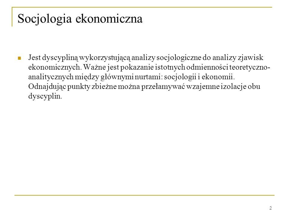 2 Socjologia ekonomiczna Jest dyscypliną wykorzystującą analizy socjologiczne do analizy zjawisk ekonomicznych. Ważne jest pokazanie istotnych odmienn