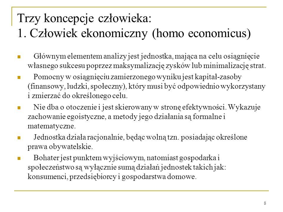 8 Trzy koncepcje człowieka: 1. Człowiek ekonomiczny (homo economicus) Głównym elementem analizy jest jednostka, mająca na celu osiągnięcie własnego su