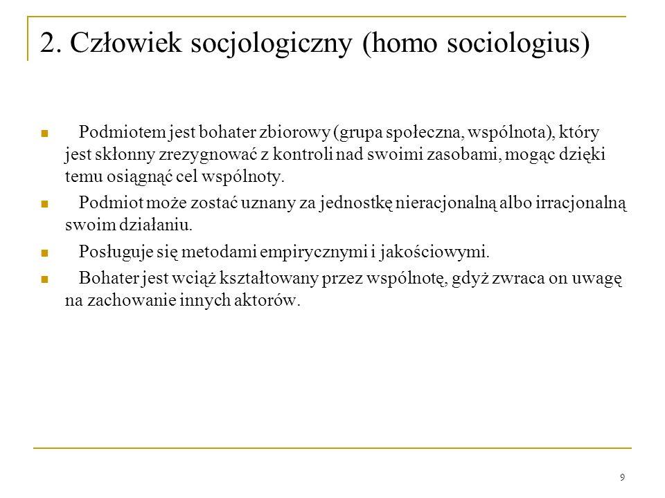 9 2. Człowiek socjologiczny (homo sociologius) Podmiotem jest bohater zbiorowy (grupa społeczna, wspólnota), który jest skłonny zrezygnować z kontroli