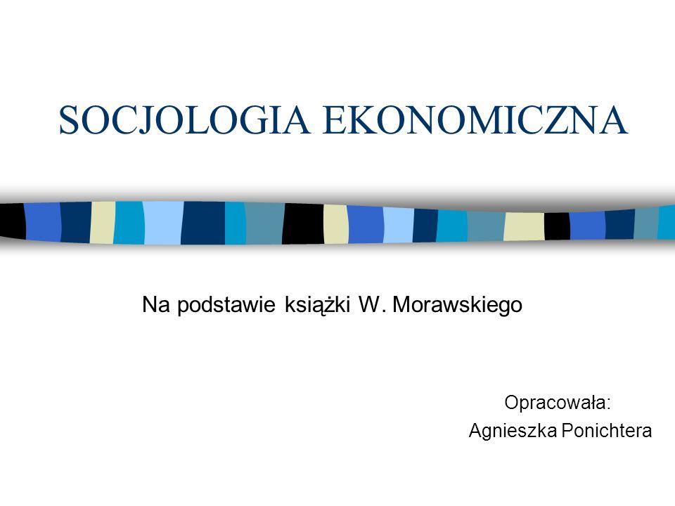 SOCJOLOGIA EKONOMICZNA Korzysta z analiz socjologicznych do analizy zjawisk ekonomicznych; Jej zadaniem jest przełamywanie wzajemnej izolacji obu dyscyplin; Nie ma jednego wzorcowego sposobu integracji obu dyscyplin; jest to zasadniczo sprawa inwencji w każdym poszczególnym przypadku(...) Albert Hirschman Wniosek: Problemy badawcze mogą narzucać ekonomistom konieczność uwzględnienia wymiaru socjologicznego;