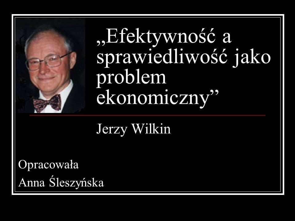 Efektywność a sprawiedliwość jako problem ekonomiczny Jerzy Wilkin Opracowała Anna Śleszyńska