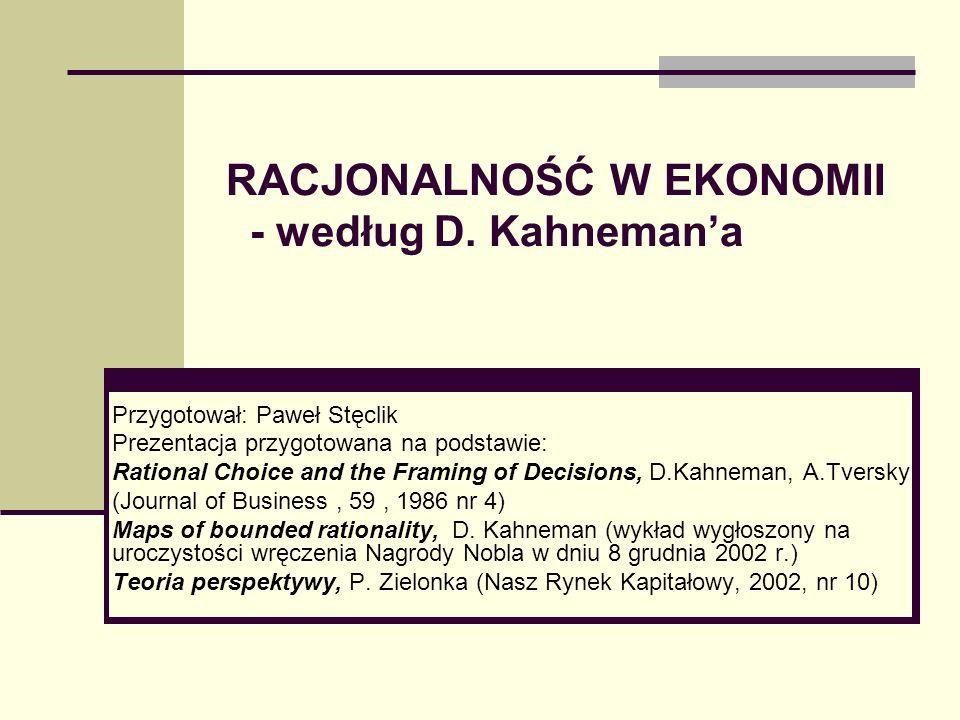 RACJONALNOŚĆ W EKONOMII - według D. Kahnemana Przygotował: Paweł Stęclik Prezentacja przygotowana na podstawie: Rational Choice and the Framing of Dec