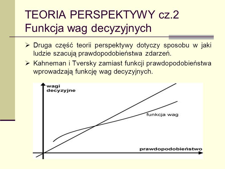 TEORIA PERSPEKTYWY cz.2 Funkcja wag decyzyjnych Druga część teorii perspektywy dotyczy sposobu w jaki ludzie szacują prawdopodobieństwa zdarzeń. Kahne