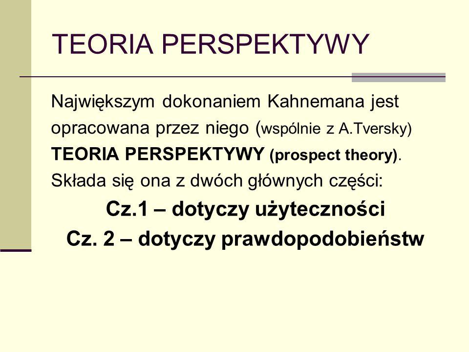 TEORIA PERSPEKTYWY Największym dokonaniem Kahnemana jest opracowana przez niego ( wspólnie z A.Tversky) TEORIA PERSPEKTYWY (prospect theory). Składa s