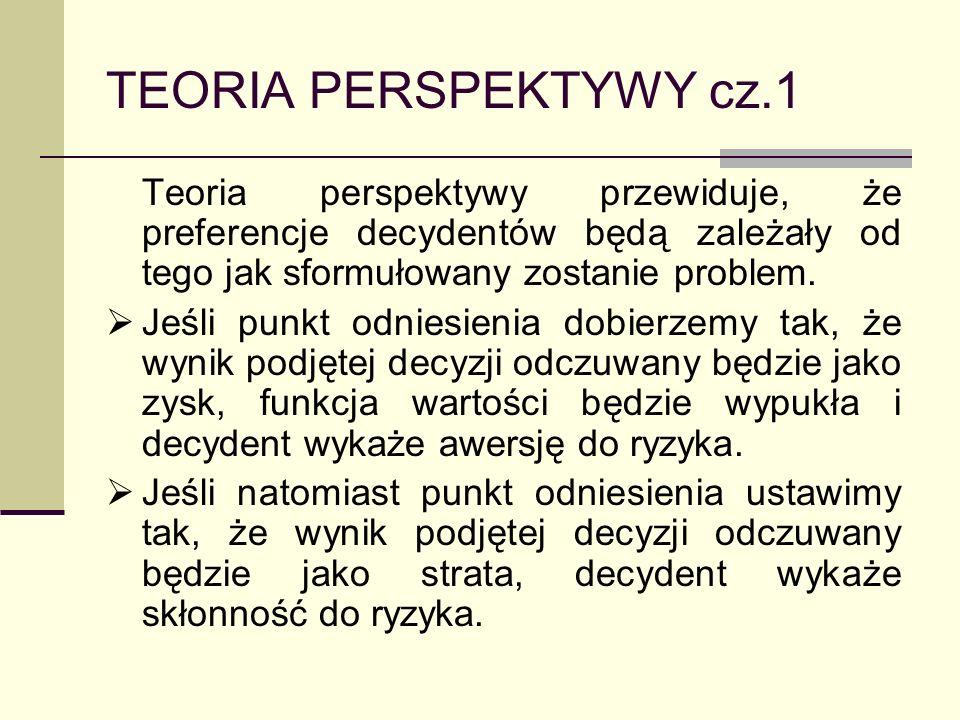 TEORIA PERSPEKTYWY cz.1 Teoria perspektywy przewiduje, że preferencje decydentów będą zależały od tego jak sformułowany zostanie problem. Jeśli punkt