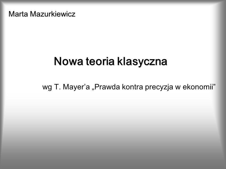 Marta Mazurkiewicz Nowa teoria klasyczna wg T. Mayera Prawda kontra precyzja w ekonomii
