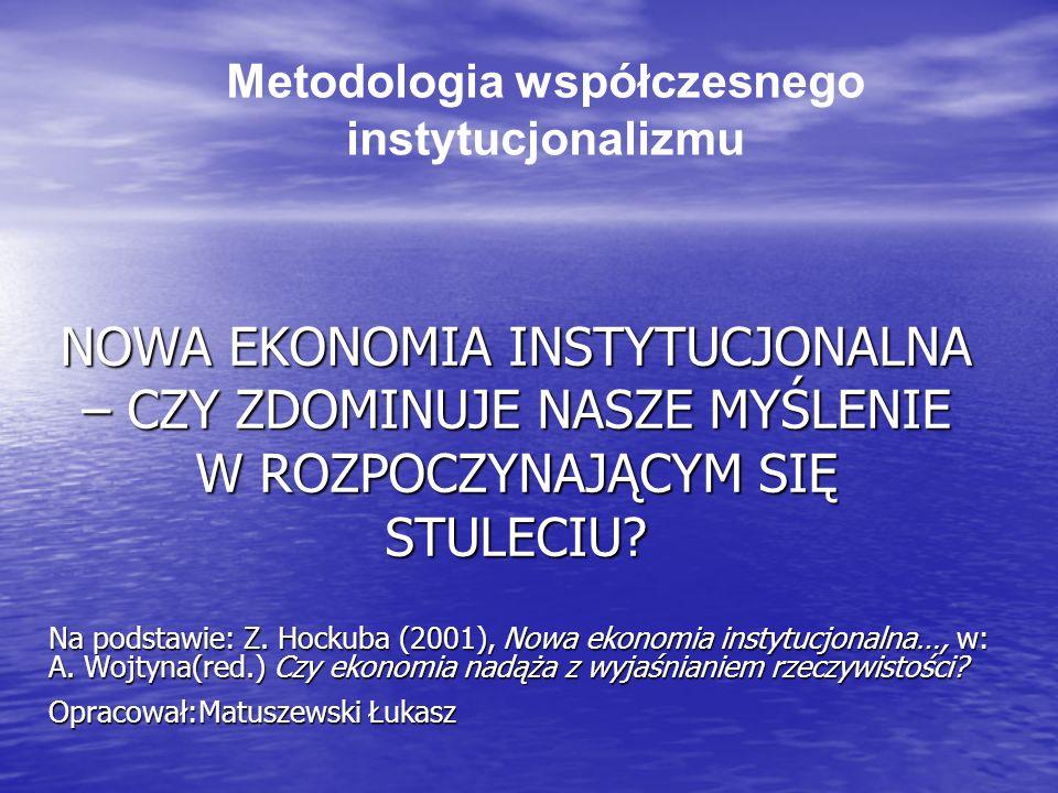 NOWA EKONOMIA INSTYTUCJONALNA – CZY ZDOMINUJE NASZE MYŚLENIE W ROZPOCZYNAJĄCYM SIĘ STULECIU? Na podstawie: Z. Hockuba (2001), Nowa ekonomia instytucjo